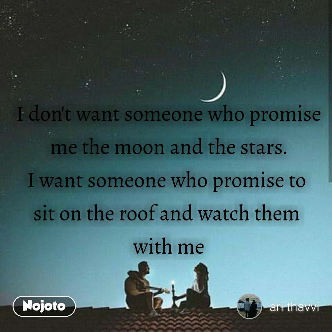 #OpenPoetry I don't want someone who promise me the moon and the stars. I want someone who promise to  sit on the roof and watch them  with me