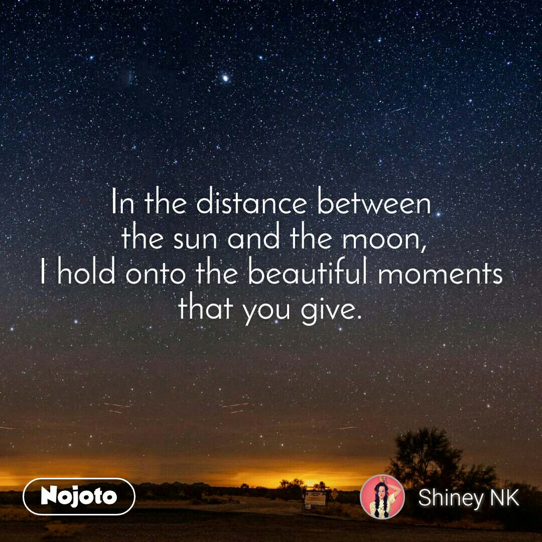 In the distance between  the sun and the moon, I hold onto the beautiful moments that you give.