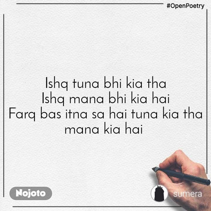 #OpenPoetry Ishq tuna bhi kia tha Ishq mana bhi kia hai Farq bas itna sa hai tuna kia tha mana kia hai