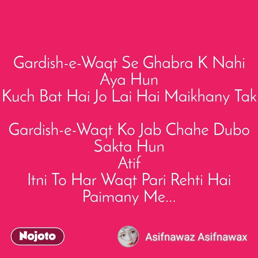 #OpenPoetry Gardish-e-Waqt Se Ghabra K Nahi Aya Hun Kuch Bat Hai Jo Lai Hai Maikhany Tak  Gardish-e-Waqt Ko Jab Chahe Dubo Sakta Hun Atif Itni To Har Waqt Pari Rehti Hai Paimany Me...