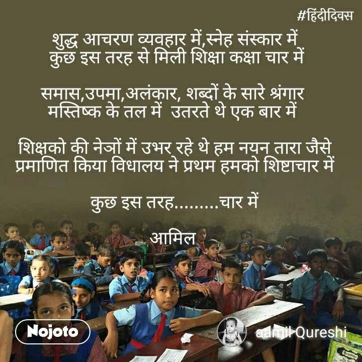 हिंदी दिवस  शुद्ध आचरण व्यवहार में,स्नेह संस्कार में  कुछ इस तरह से मिली शिक्षा कक्षा चार में  समास,उपमा,अलंकार, शब्दों के सारे श्रंगार  मस्तिष्क के तल में  उतरते थे एक बार में    शिक्षको की नेञों में उभर रहे थे हम नयन तारा जैसे  प्रमाणित किया विधालय ने प्रथम हमको शिष्टाचार में  कुछ इस तरह.........चार में  आमिल