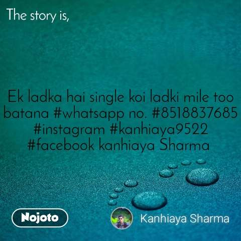 The story is, Ek ladka hai single koi ladki mile too batana #whatsapp no. #8518837685 #instagram #kanhiaya9522 #facebook kanhiaya Sharma