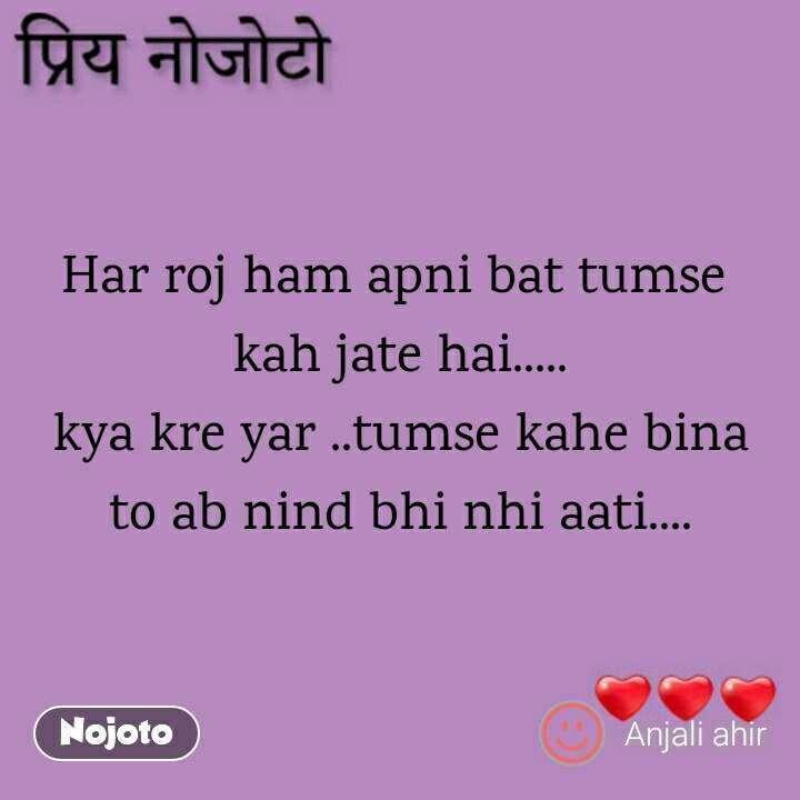 Dear Nojoto Har roj ham apni bat tumse  kah jate hai..... kya kre yar ..tumse kahe bina to ab nind bhi nhi aati....