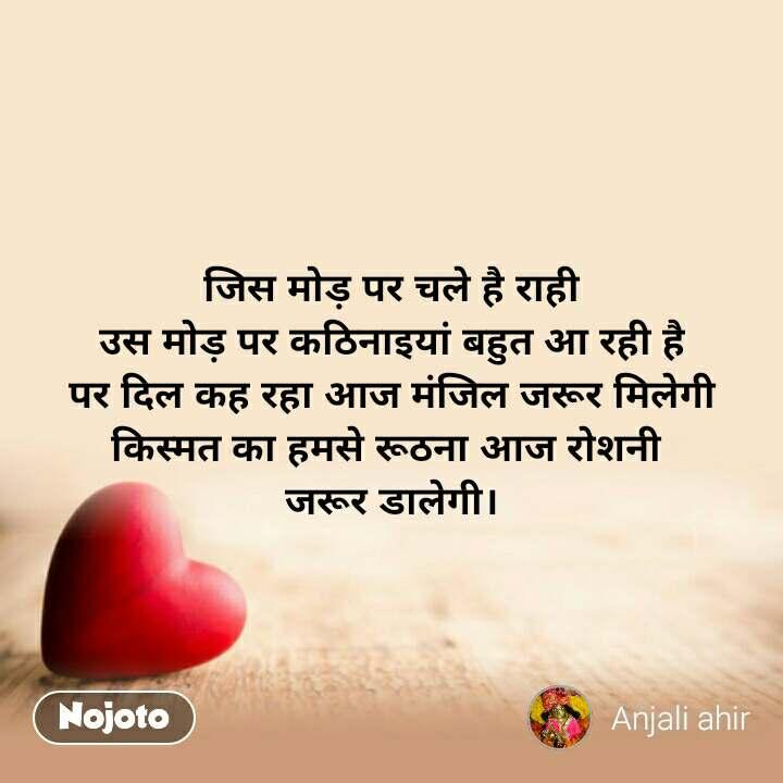 Dil Shayari  जिस मोड़ पर चले है राही उस मोड़ पर कठिनाइयां बहुत आ रही है पर दिल कह रहा आज मंजिल जरूर मिलेगी किस्मत का हमसे रूठना आज रोशनी  जरूर डालेगी। #NojotoQuote