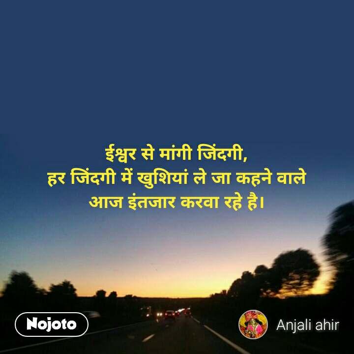 ज़िन्दगी की रफ़्तार ईश्वर से मांगी जिंदगी, हर जिंदगी में खुशियां ले जा कहने वाले आज इंतजार करवा रहे है। #NojotoQuote