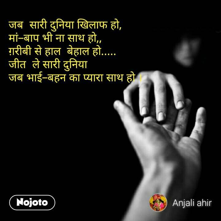 Love quotes in hindi जब  सारी दुनिया खिलाफ हो, मां–बाप भी ना साथ हो,, ग़रीबी से हाल  बेहाल हो..... जीत  ले सारी दुनिया जब भाई–बहन का प्यारा साथ हो । #NojotoQuote