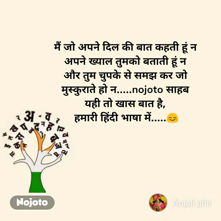 मैं जो अपने दिल की बात कहती हूं न अपने ख्याल तुमको बताती हूं न और तुम चुपके से समझ कर जो मुस्कुराते हो न.....nojoto साहब यही तो खास बात है,  हमारी हिंदी भाषा में.....😊 #NojotoQuote