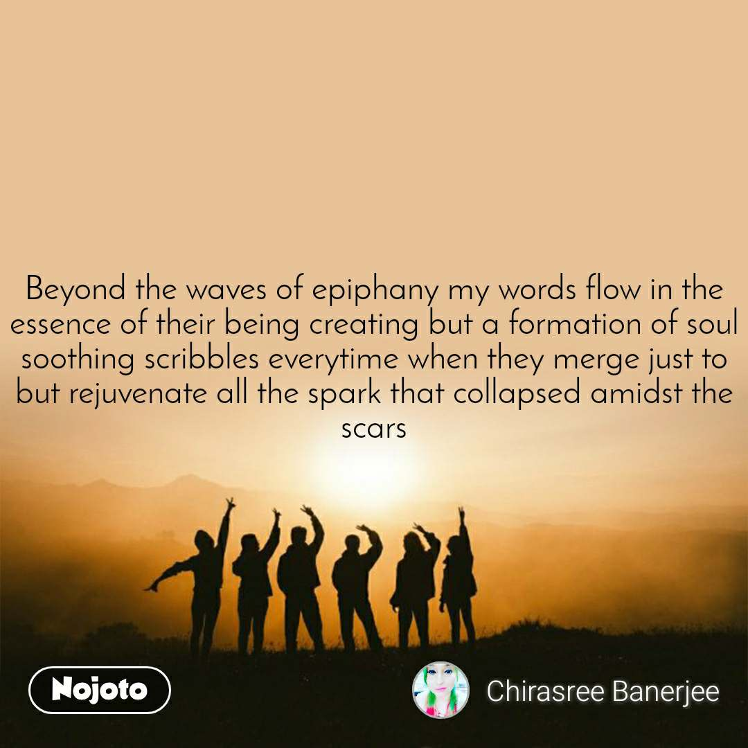 Beyond the waves of epiphany my words flow in the essence of their being creating but a formation of soul soothing scribbles everytime when they merge just to but rejuvenate all the spark that collapsed amidst the scars