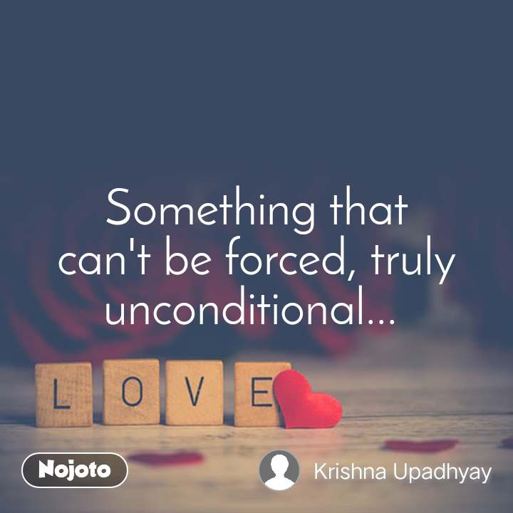 Love Something that can't be forced, truly unconditional...