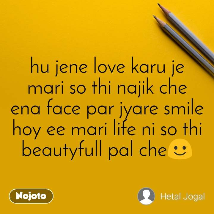 hu jene love karu je mari so thi najik che ena face par jyare smile hoy ee mari life ni so thi beautyfull pal che☺️