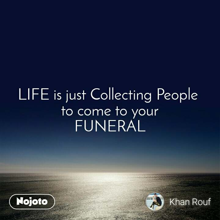 LIFE is just Collecting People  to come to your FUNERAL