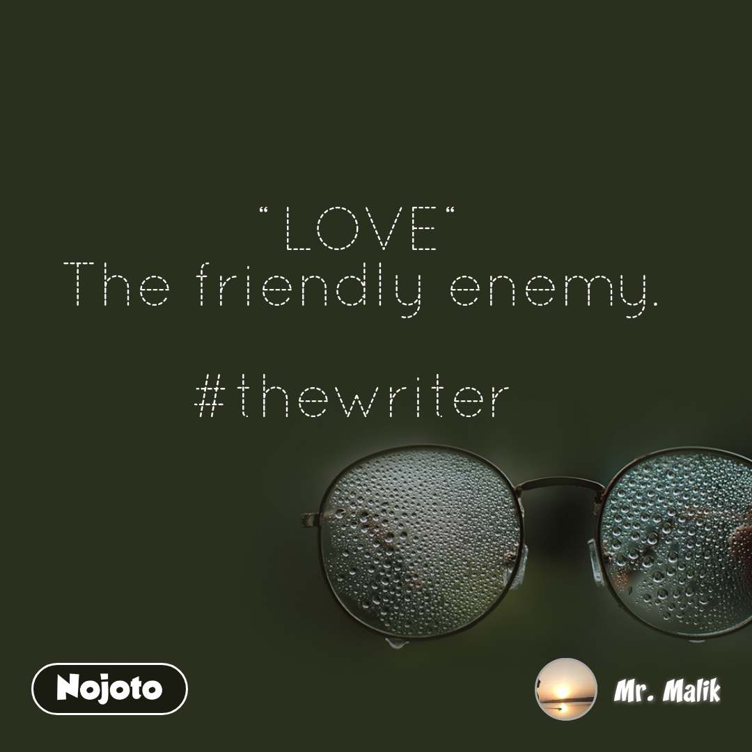 """LOVE"" The friendly enemy.  #thewriter"