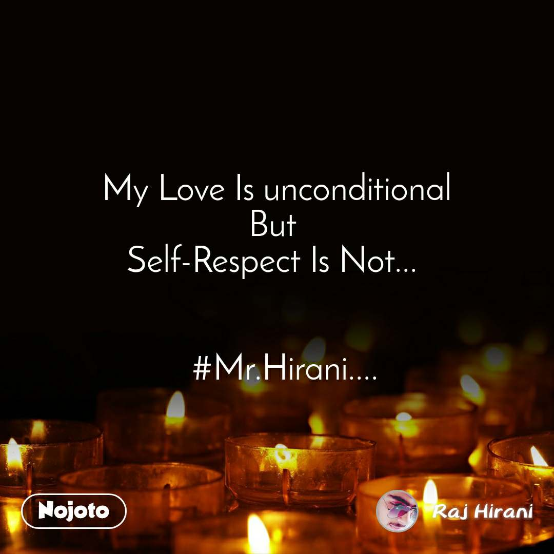 My Love Is unconditional But  Self-Respect Is Not...      #Mr.Hirani....