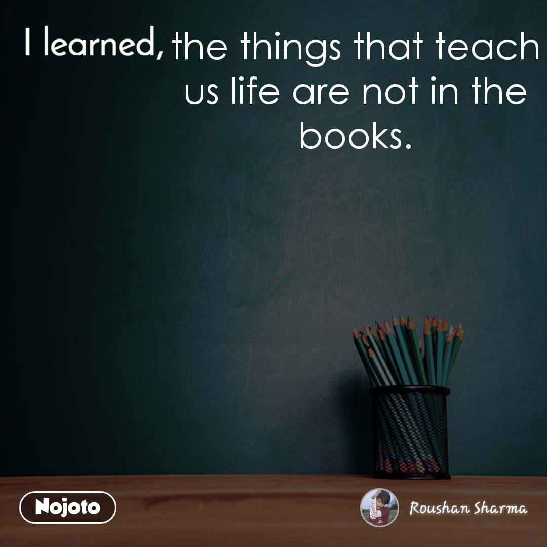 I learned the things that teach us life are not in the books.