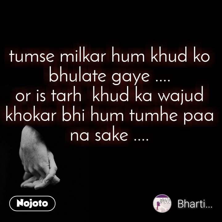 tumse milkar hum khud ko bhulate gaye .... or is tarh  khud ka wajud khokar bhi hum tumhe paa na sake ....