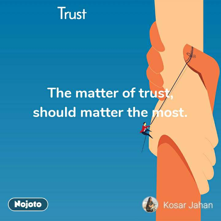 Trust The matter of trust, should matter the most.