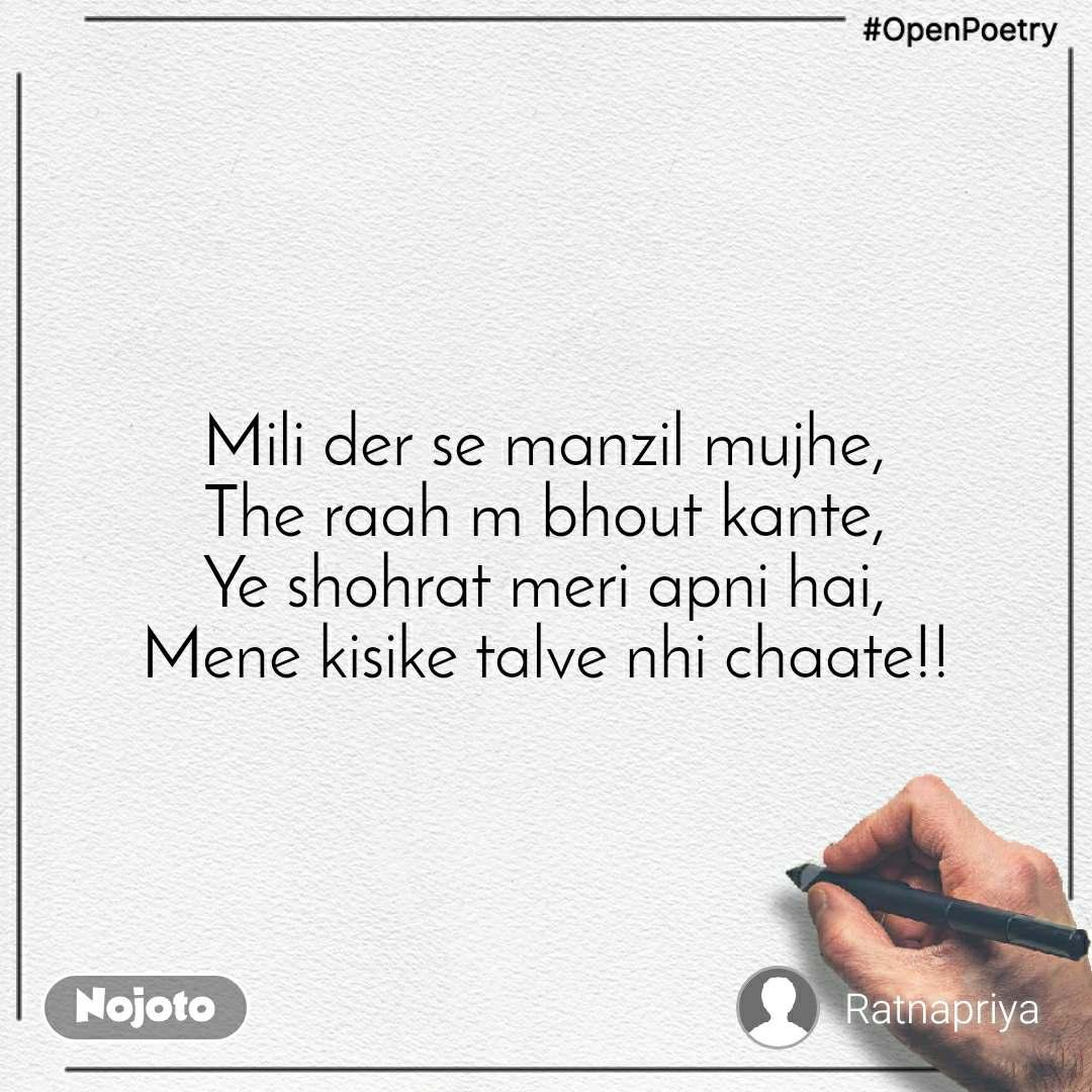 #OpenPoetry Mili der se manzil mujhe, The raah m bhout kante, Ye shohrat meri apni hai, Mene kisike talve nhi chaate!!