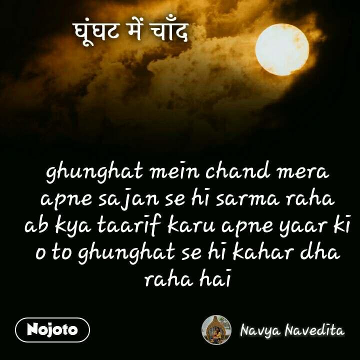 घूंघट में चाँद ghunghat mein chand mera apne sajan se hi sarma raha ab kya taarif karu apne yaar ki o to ghunghat se hi kahar dha raha hai
