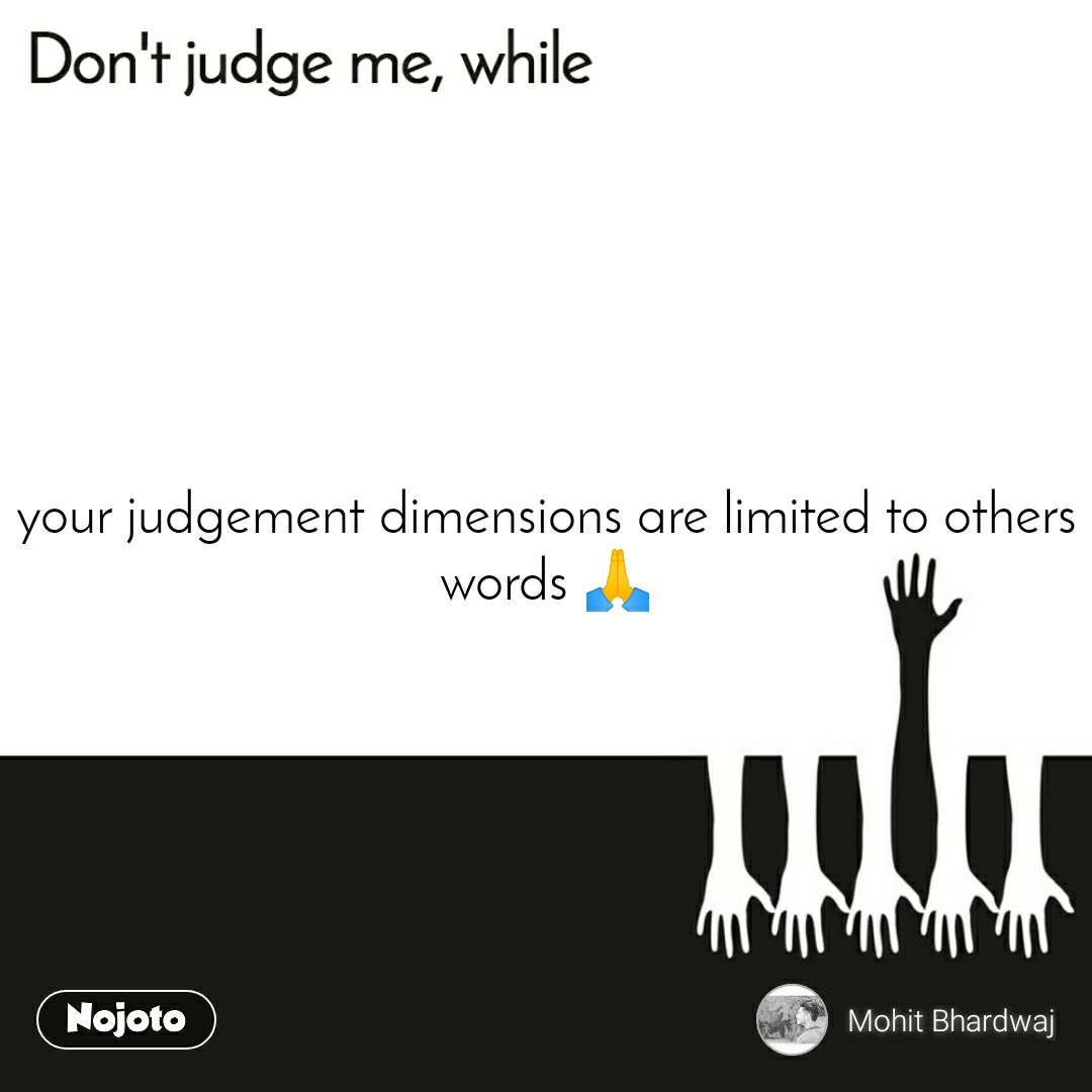 Don't judge me, while your judgement dimensions are limited to others words 🙏