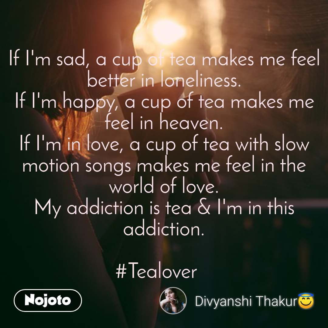 If I'm sad, a cup of tea makes me feel better in loneliness. If I'm happy, a cup of tea makes me feel in heaven. If I'm in love, a cup of tea with slow motion songs makes me feel in the world of love. My addiction is tea & I'm in this addiction.  #Tealover