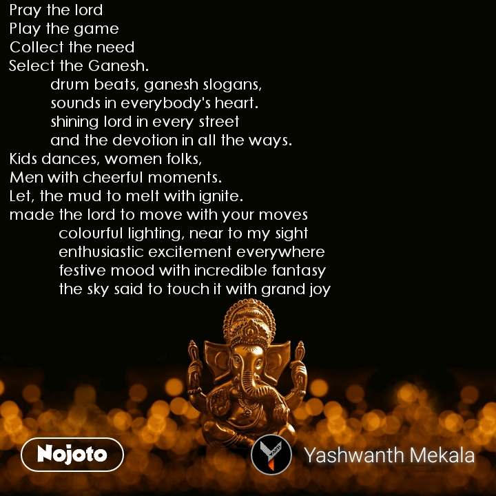 Pray the lord Play the game Collect the need Select the Ganesh.           drum beats, ganesh slogans,           sounds in everybody's heart.           shining lord in every street           and the devotion in all the ways. Kids dances, women folks, Men with cheerful moments. Let, the mud to melt with ignite. made the lord to move with your moves             colourful lighting, near to my sight             enthusiastic excitement everywhere              festive mood with incredible fantasy             the sky said to touch it with grand joy