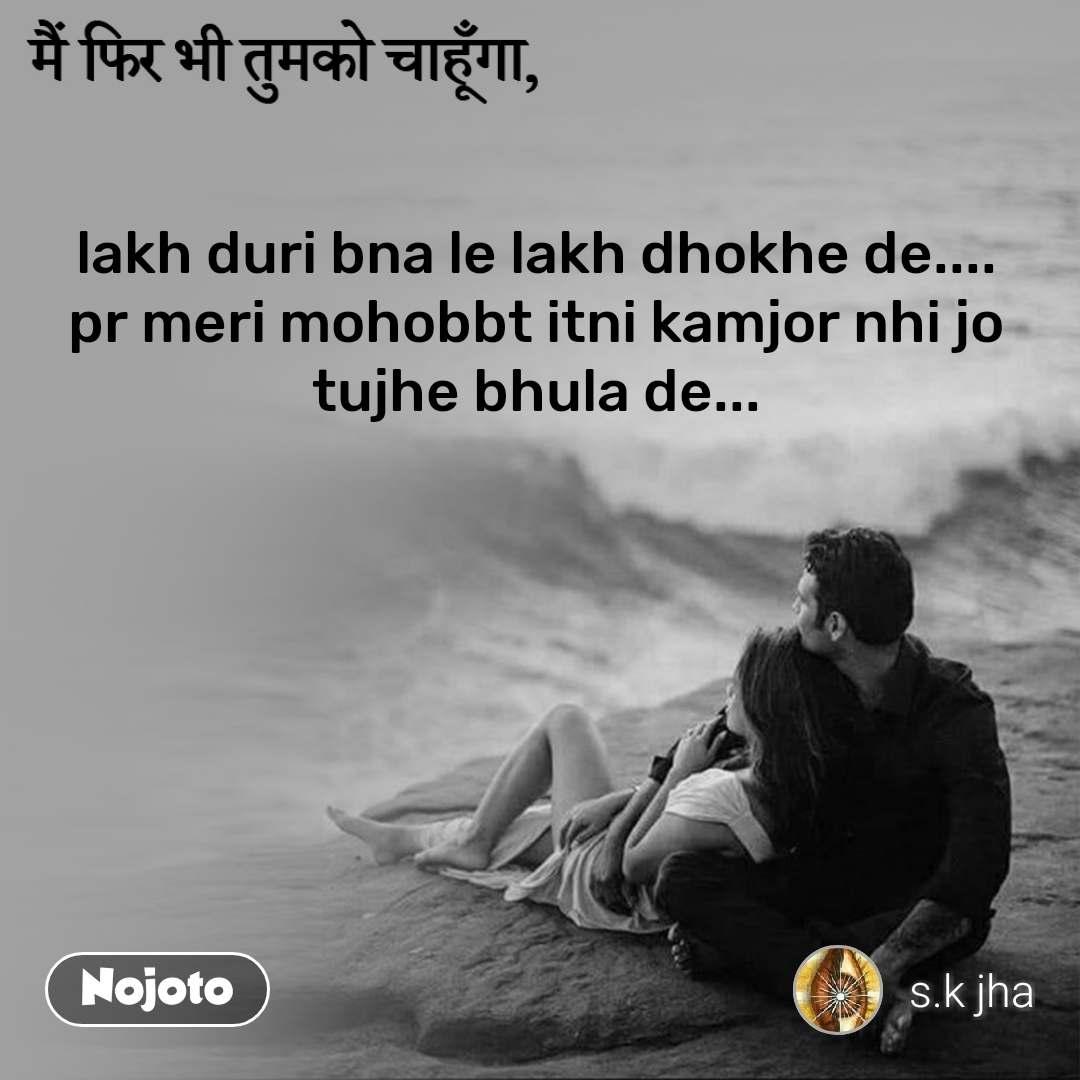 मैं फिर भी तुमको चाहूँगा, lakh duri bna le lakh dhokhe de.... pr meri mohobbt itni kamjor nhi jo  tujhe bhula de...