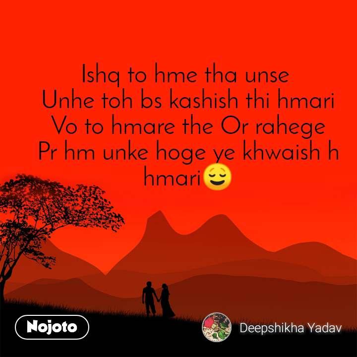 Ishq to hme tha unse  Unhe toh bs kashish thi hmari Vo to hmare the Or rahege Pr hm unke hoge ye khwaish h hmari😌