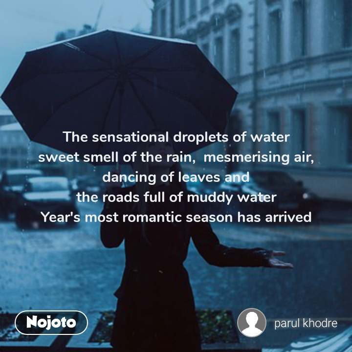 #OpenPoetry The sensational droplets of water                       sweet smell of the rain,  mesmerising air,   dancing of leaves and                                            the roads full of muddy water                                Year's most romantic season has arrived