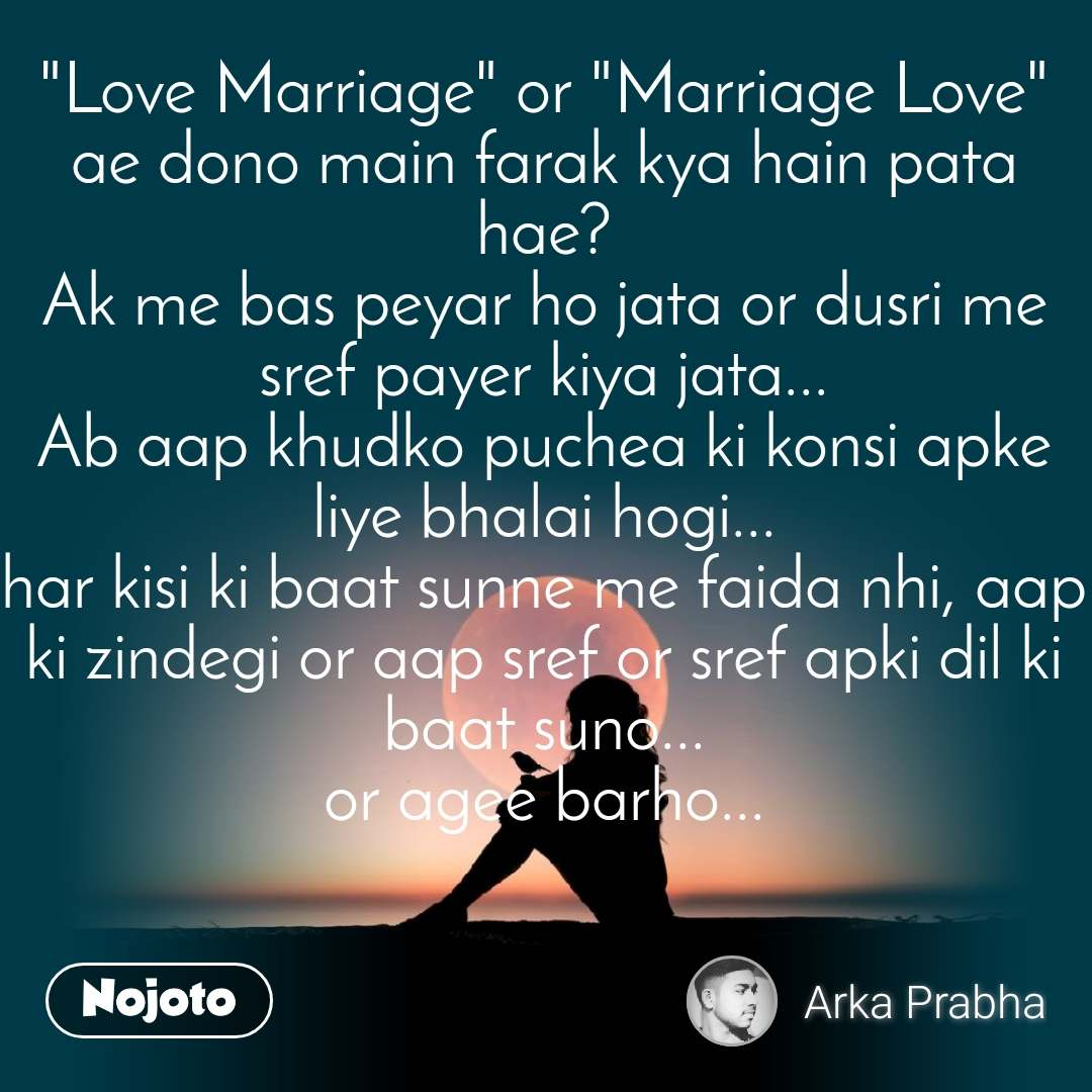"""Love Marriage"" or ""Marriage Love"" ae dono main farak kya hain pata hae? Ak me bas peyar ho jata or dusri me sref payer kiya jata... Ab aap khudko puchea ki konsi apke liye bhalai hogi... har kisi ki baat sunne me faida nhi, aap ki zindegi or aap sref or sref apki dil ki baat suno... or agee barho..."