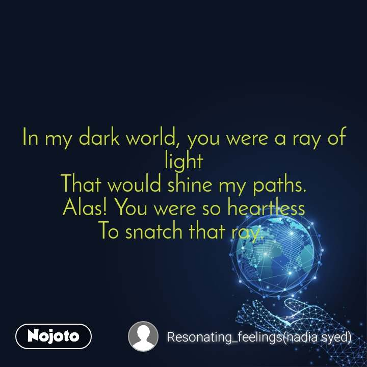 In my dark world, you were a ray of light That would shine my paths. Alas! You were so heartless To snatch that ray.
