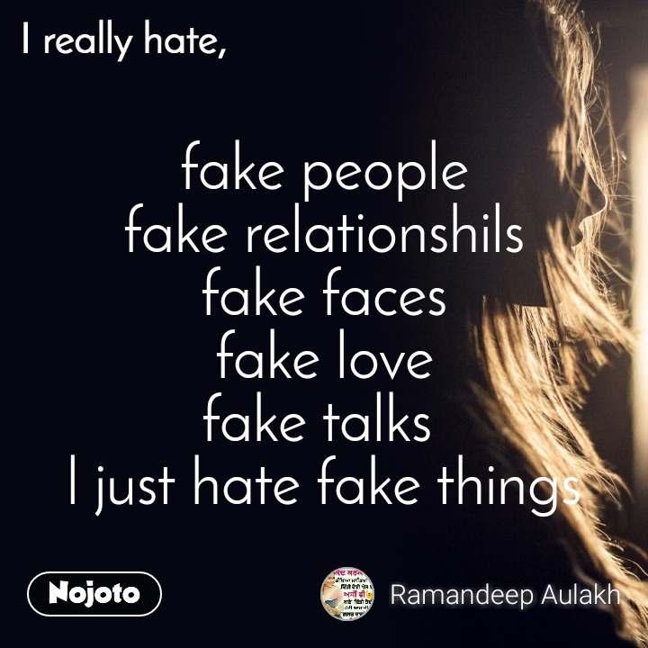 I really hate  fake people fake relationshils fake faces fake love fake talks  l just hate fake things