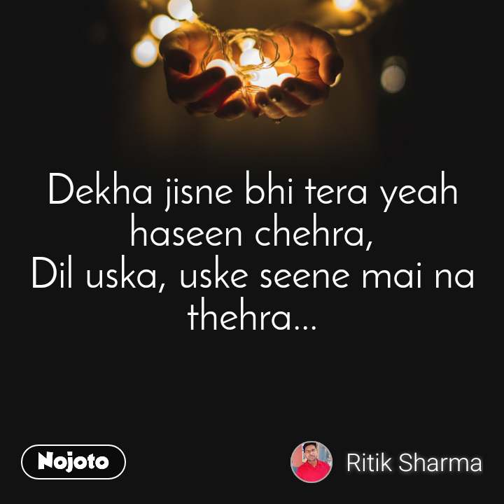 Dekha jisne bhi tera yeah haseen chehra, Dil uska, uske seene mai na thehra...