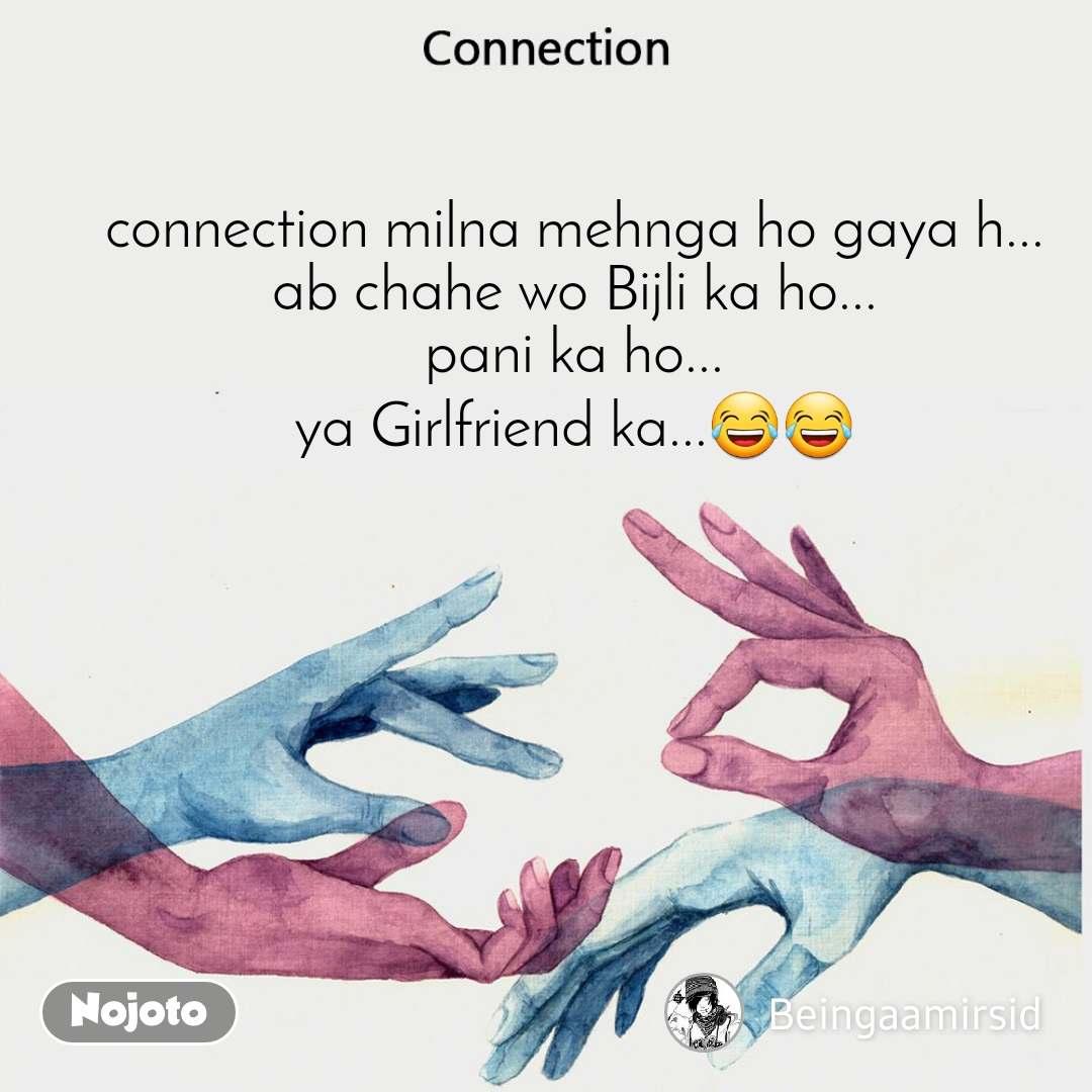 Connection connection milna mehnga ho gaya h... ab chahe wo Bijli ka ho... pani ka ho... ya Girlfriend ka...😂😂