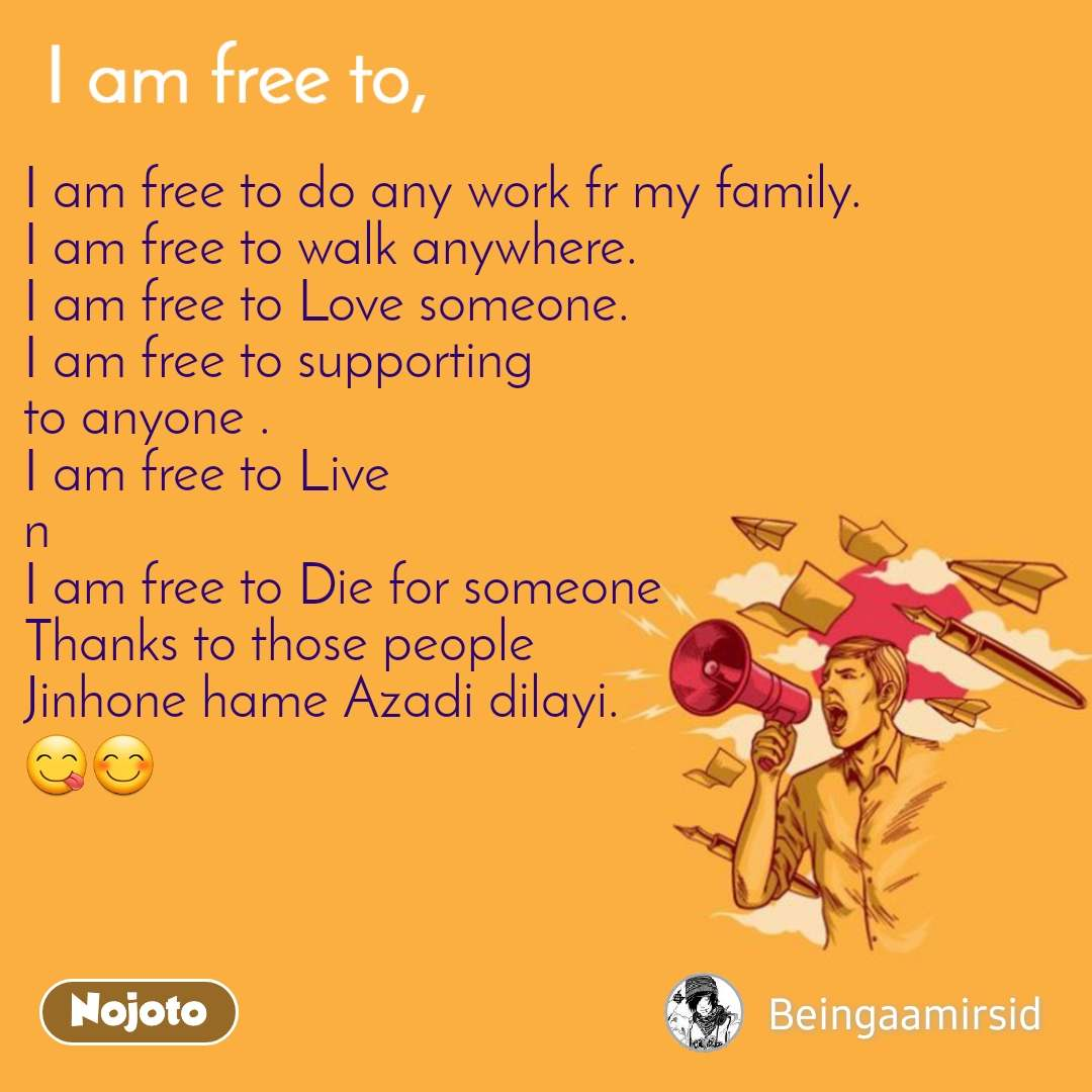 I am free to do any work fr my family. I am free to walk anywhere. I am free to Love someone. I am free to supporting to anyone . I am free to Live n  I am free to Die for someone  Thanks to those people Jinhone hame Azadi dilayi. 😋😊