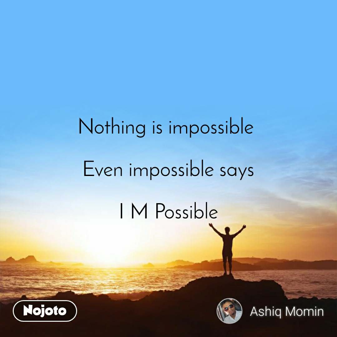 Nothing is impossible   Even impossible says  I M Possible