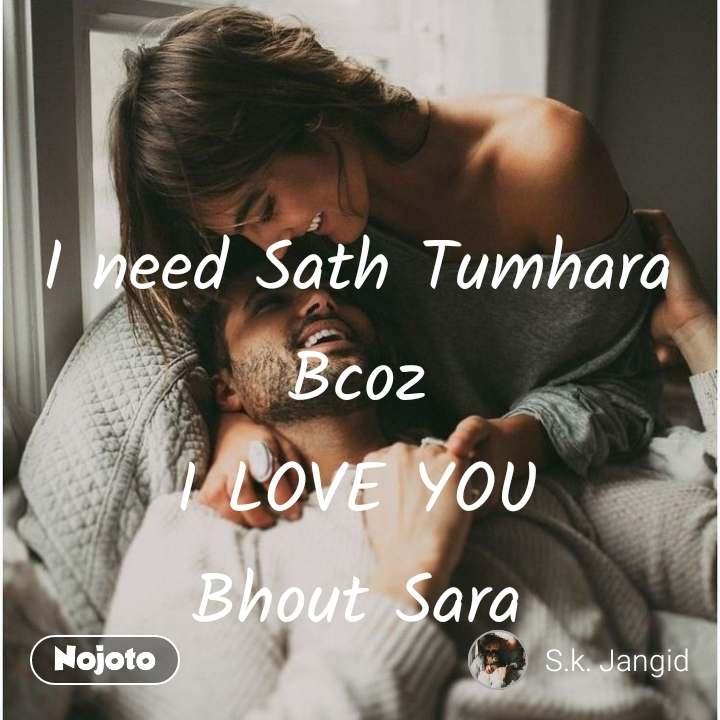 i need sath tumhara bcoz i love you bhout sarai need sath tumhara
