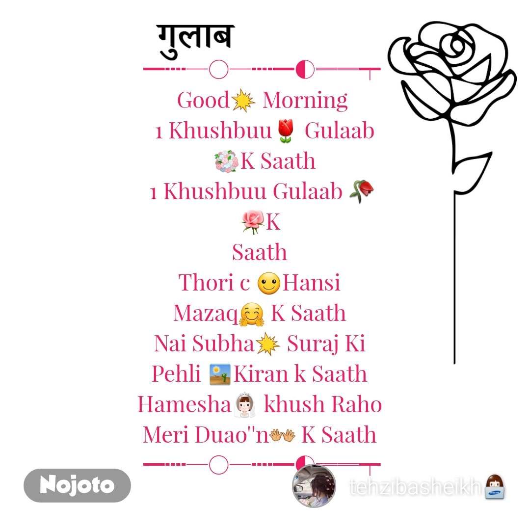 गुलाब ━┉─○─┉━◐══┯ Good💥 Morning 1 Khushbuu🌷 Gulaab 💐KSaath 1 Khushbuu Gulaab 🥀 🌹K  Saath  Thori c ☺Hansi  Mazaq🤗 K Saath  Nai Subha💥 Suraj Ki  Pehli 🏜Kiran k Saath  Hamesha👰 khush Raho  Meri Duao''n👐 K Saath  ━┉─○─┉━◐══┯
