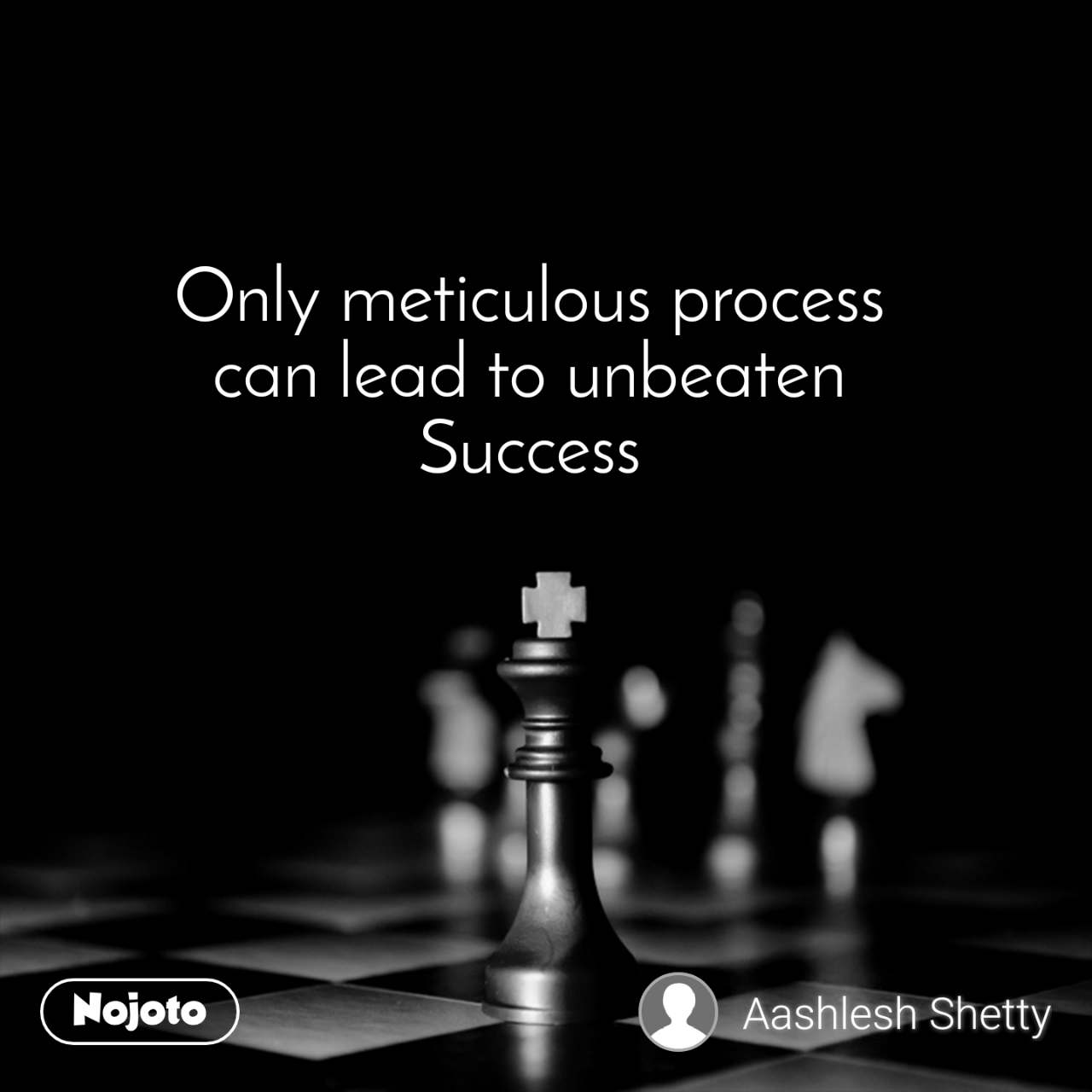 Only meticulous process  can lead to unbeaten  Success