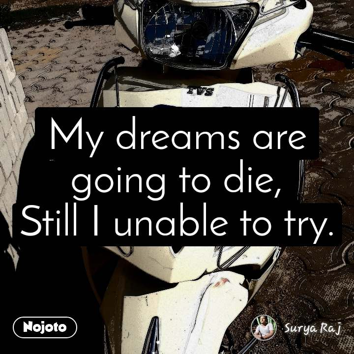 #OpenPoetry My dreams are going to die, Still I unable to try.