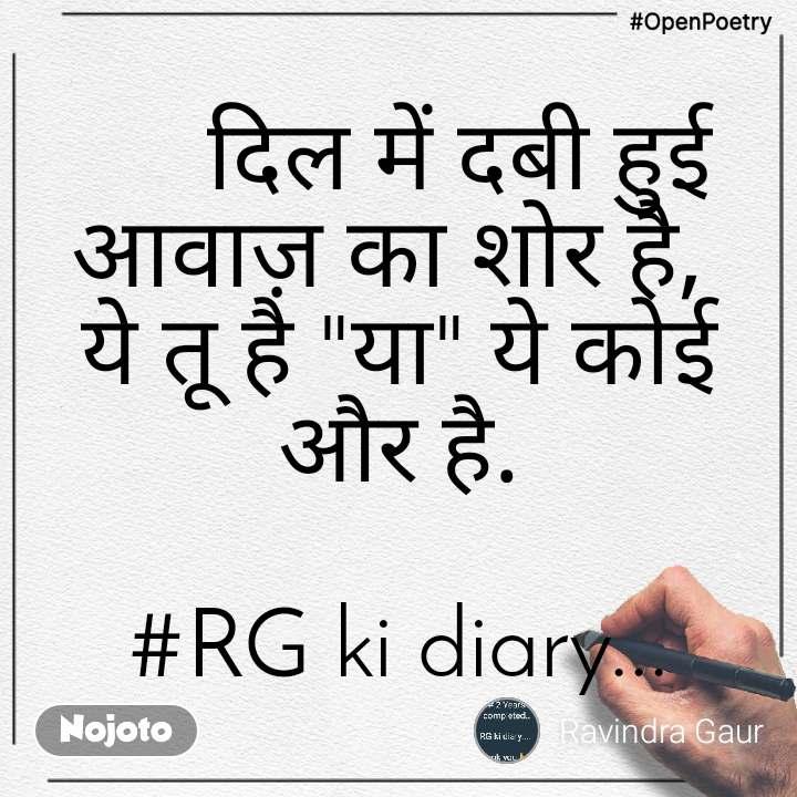 """#OpenPoetry      दिल में दबी हुई आवाज़ का शोर है,  ये तू है """"या"""" ये कोई और है.  #RG ki diary..."""
