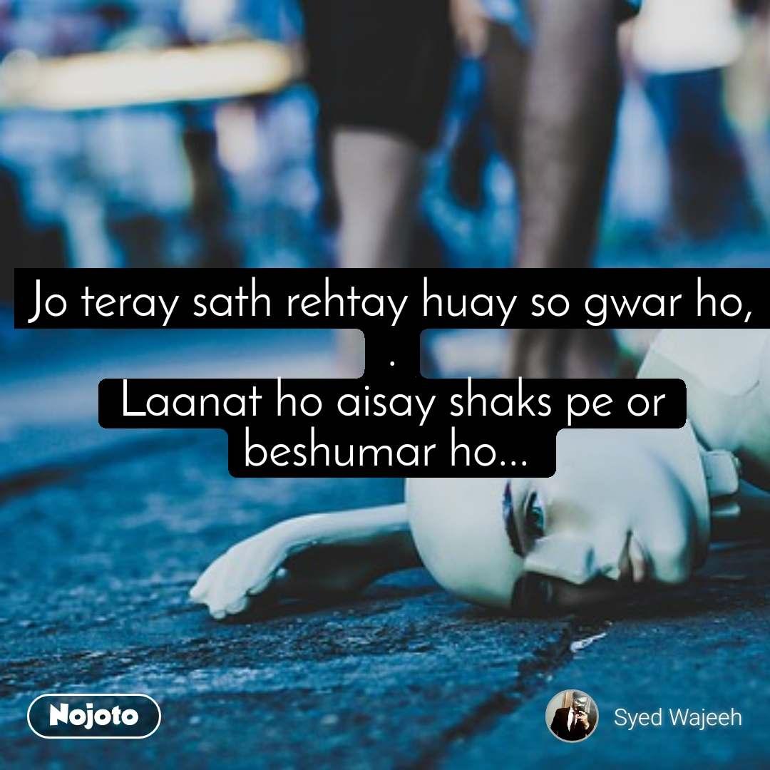 #OpenPoetry Jo teray sath rehtay huay so gwar ho, . Laanat ho aisay shaks pe or beshumar ho...