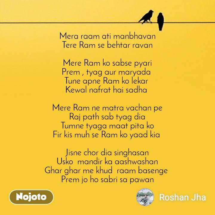 Mera raam ati manbhavan Tere Ram se behtar ravan  Mere Ram ko sabse pyari Prem , tyag aur maryada  Tune apne Ram ko lekar  Kewal nafrat hai sadha   Mere Ram ne matra vachan pe Raj path sab tyag dia Tumne tyaga maat pita ko Fir kis muh se Ram ko yaad kia   Jisne chor dia singhasan Usko  mandir ka aashwashan Ghar ghar me khud  raam basenge  Prem jo ho sabri sa pawan