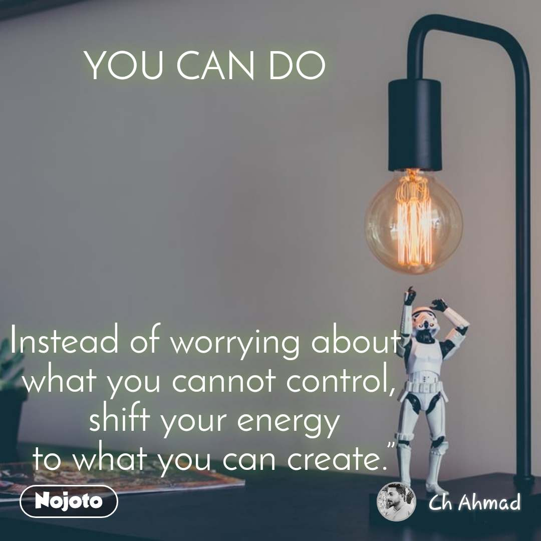 """YOU CAN DO        Instead of worrying about  what you cannot control,  shift your energy  to what you can create."""""""