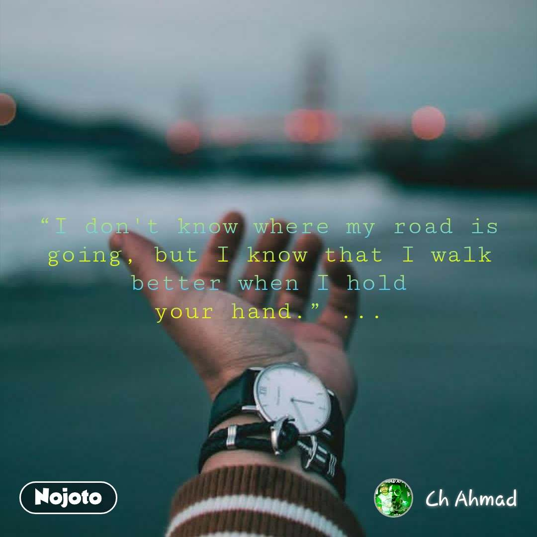 """""""I don't know where my road is going, but I know that I walk better when I hold yourhand."""" ..."""