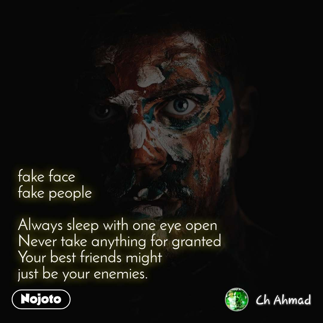fake face fake people   Always sleep with one eye open  Never take anything for granted Your best friends might  just be your enemies.