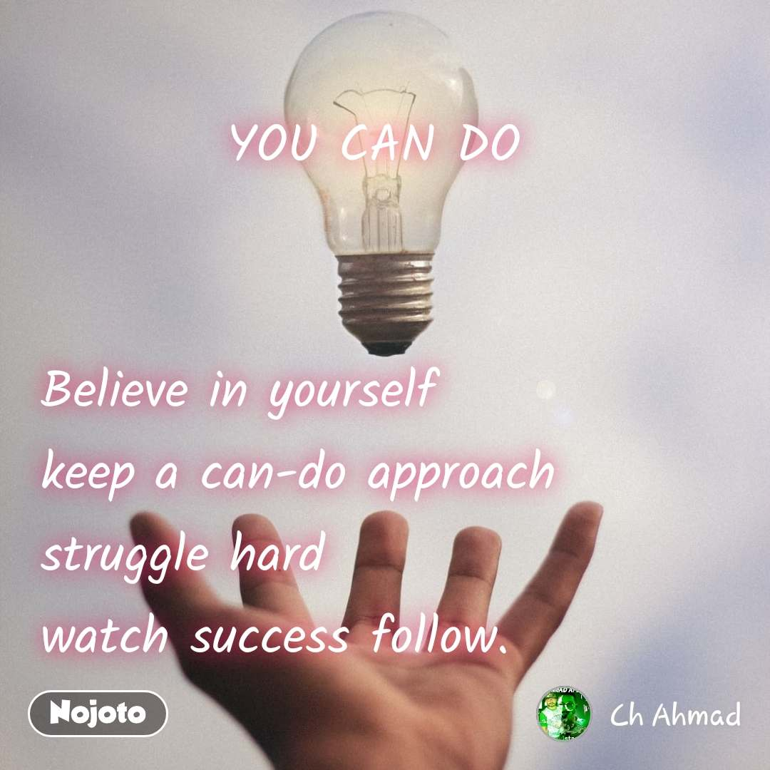 YOU CAN DO    Believe in yourself  keep a can-do approach  struggle hard   watch success follow.