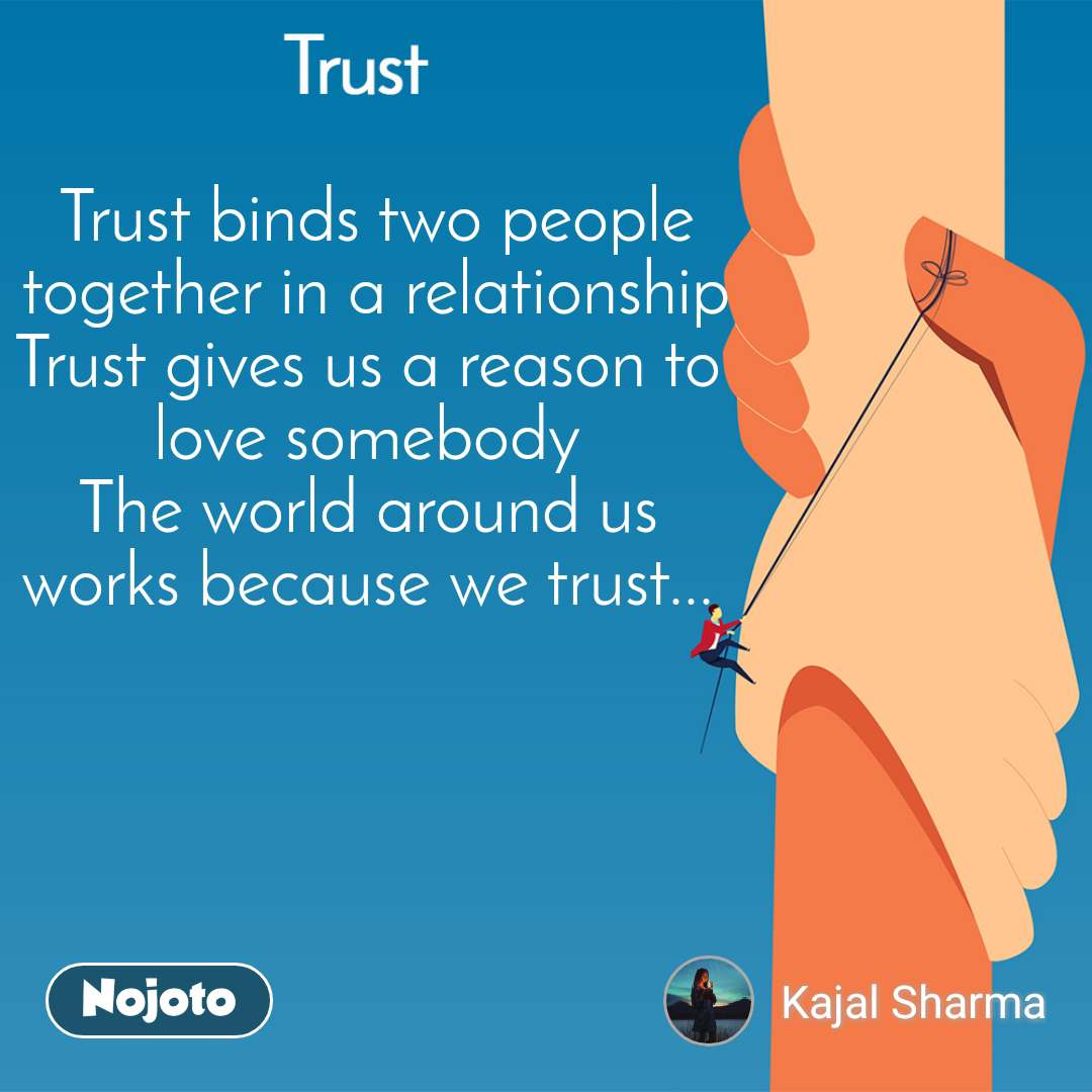 Trust Trust binds two people  together in a relationship  Trust gives us a reason to  love somebody  The world around us  works because we trust...