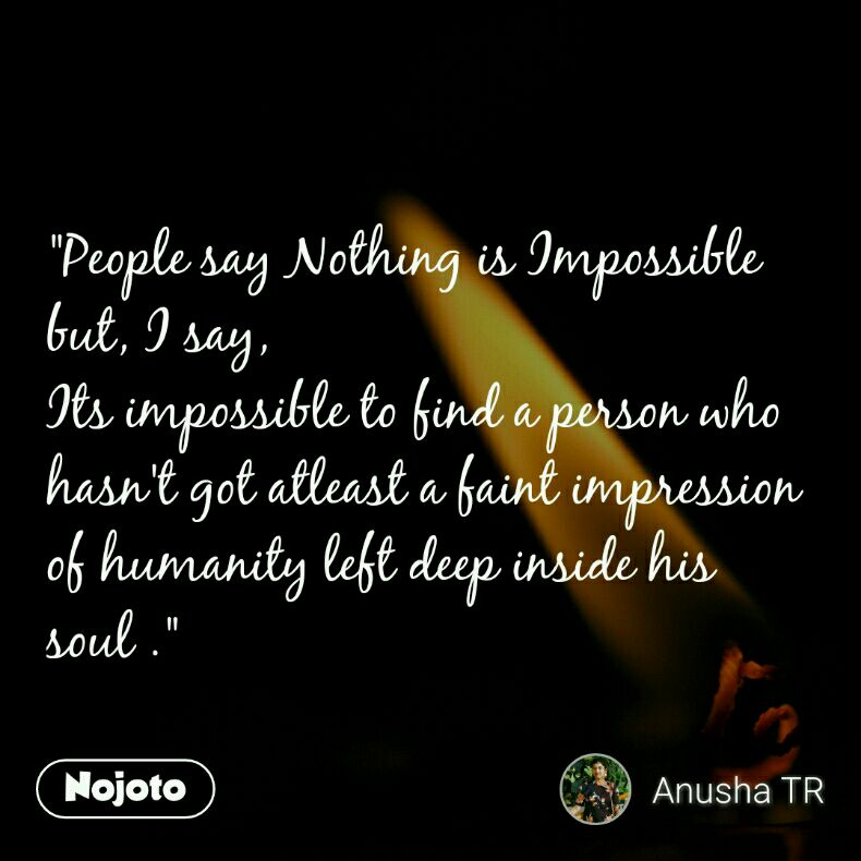 """""""People say Nothing is Impossible  but, I say,  Its impossible to find a person who hasn't got atleast a faint impression of humanity left deep inside his soul ."""""""