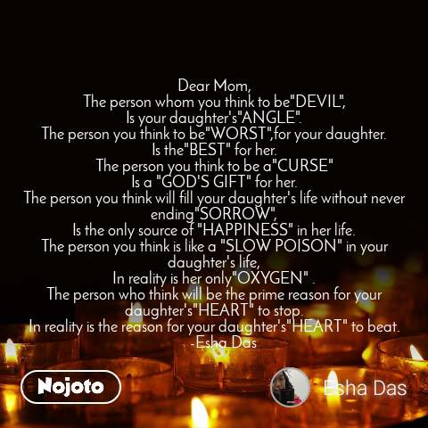 "Dear Mom, The person whom you think to be""DEVIL"", Is your daughter's""ANGLE"". The person you think to be""WORST"",for your daughter. Is the""BEST"" for her. The person you think to be a""CURSE"" Is a ""GOD'S GIFT"" for her. The person you think will fill your daughter's life without never ending""SORROW"", Is the only source of ""HAPPINESS"" in her life. The person you think is like a ""SLOW POISON"" in your daughter's life, In reality is her only""OXYGEN"" . The person who think will be the prime reason for your daughter's""HEART"" to stop. In reality is the reason for your daughter's""HEART"" to beat.      -Esha Das"