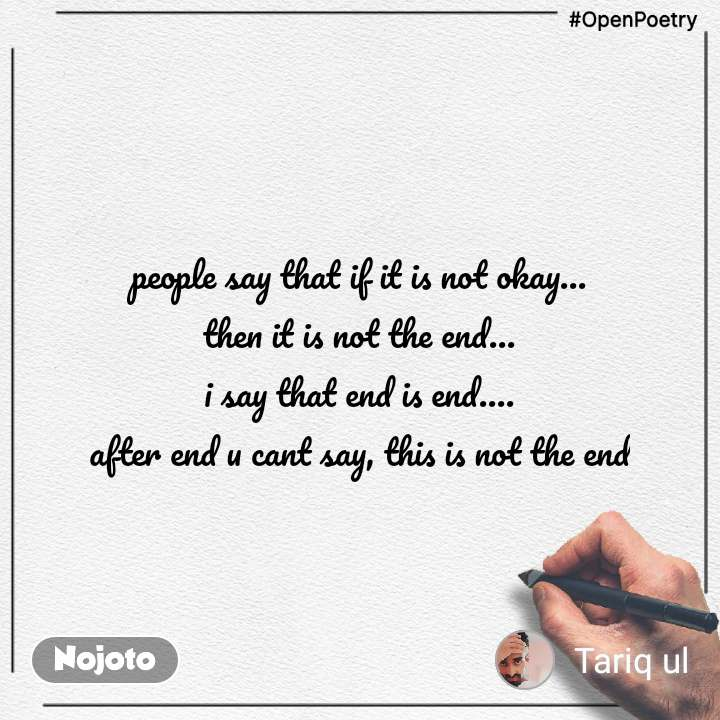 #OpenPoetry people say that if it is not okay... then it is not the end... i say that end is end.... after end u cant say, this is not the end